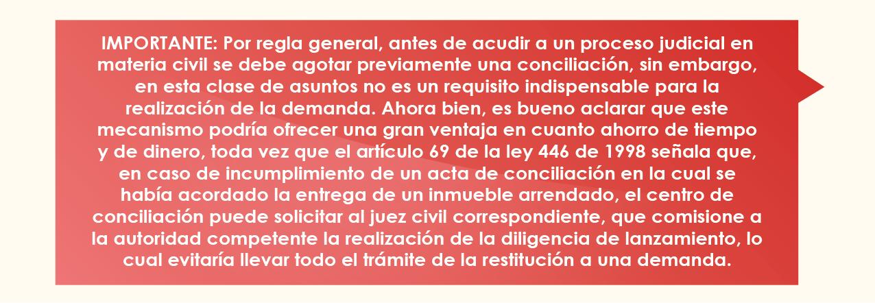 IMPORTANTE: Por regla general, antes de acudir a un proceso judicial en materia civil se debe agotar previamente una conciliación, sin embargo, en esta clase de asuntos no es un requisito indispensable para la realización de la demanda. Ahora bien, es bueno aclarar que este mecanismo podría ofrecer una gran ventaja en cuanto ahorro de tiempo y de dinero, toda vez que el artículo 69 de la ley 446 de 1998 señala que, en caso de incumplimiento de un acta de conciliación en la cual se había acordado la entrega de un inmueble arrendado, el centro de conciliación puede solicitar al juez civil correspondiente que comisione a la autoridad competente la realización de la diligencia de lanzamiento, lo cual evitaría llevar todo el trámite de la restitución a una demanda.